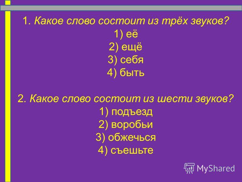 1. Какое слово состоит из трёх звуков? 1) её 2) ещё 3) себя 4) быть 2. Какое слово состоит из шести звуков? 1) подъезд 2) воробьи 3) обжечься 4) съешьте