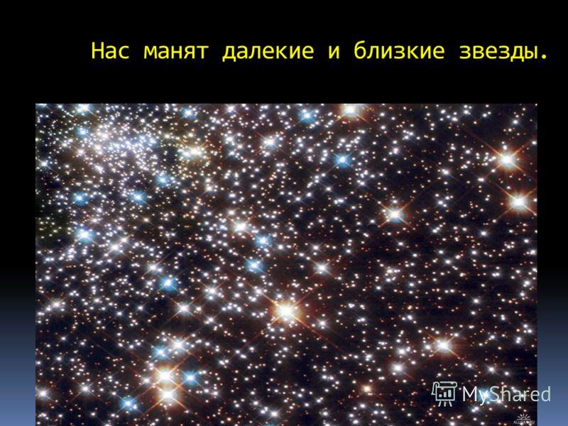 Нас манят далекие и близкие звезды.