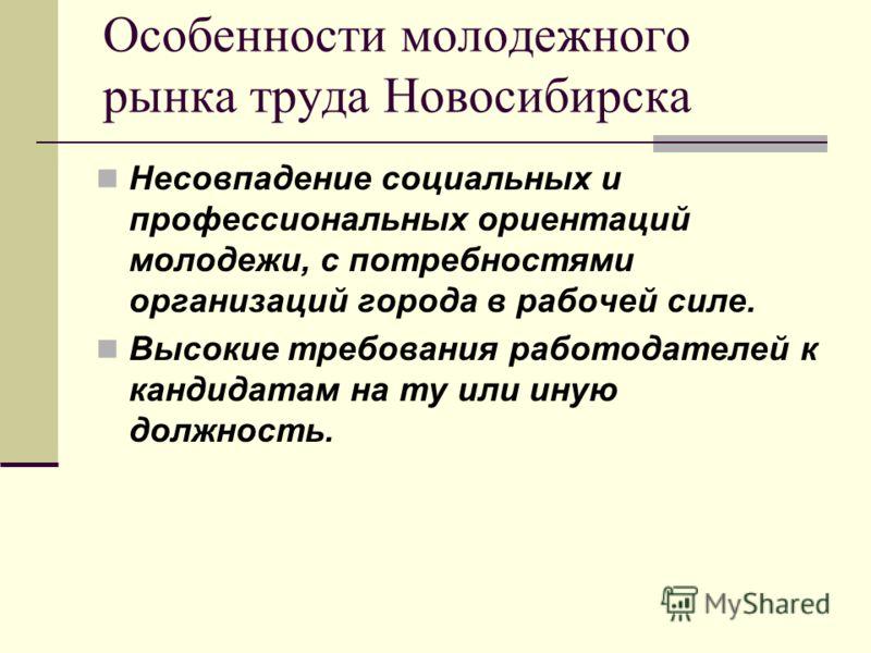 Несовпадение социальных и профессиональных ориентаций молодежи, с потребностями организаций города в рабочей силе. Высокие требования работодателей к кандидатам на ту или иную должность. Особенности молодежного рынка труда Новосибирска