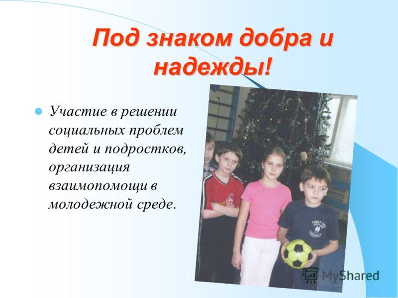 Под знаком добра и надежды! Участие в решении социальных проблем детей и подростков, организация взаимопомощи в молодежной среде.