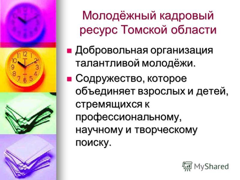 Молодёжный кадровый ресурс Томской области Добровольная организация талантливой молодёжи. Добровольная организация талантливой молодёжи. Содружество, которое объединяет взрослых и детей, стремящихся к профессиональному, научному и творческому поиску.
