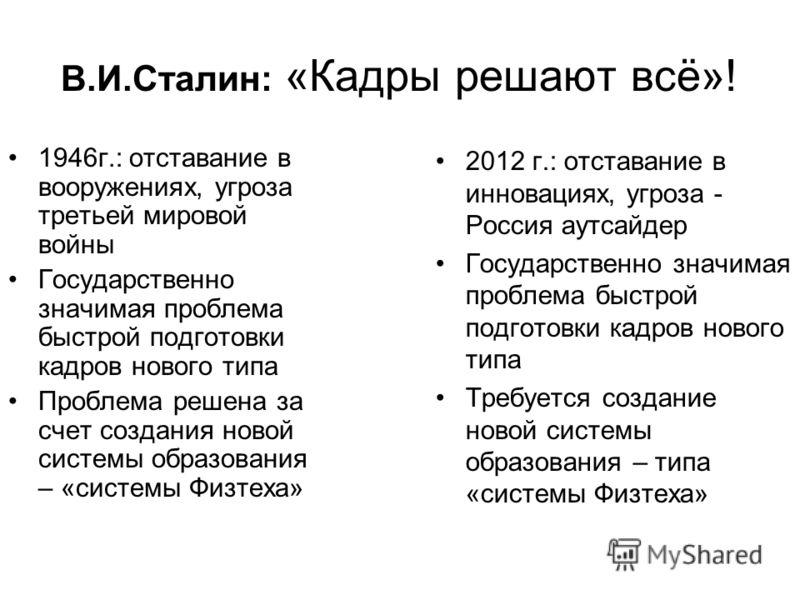 В.И.Сталин: «Кадры решают всё»! 1946г.: отставание в вооружениях, угроза третьей мировой войны Государственно значимая проблема быстрой подготовки кадров нового типа Проблема решена за счет создания новой системы образования – «системы Физтеха» 2012