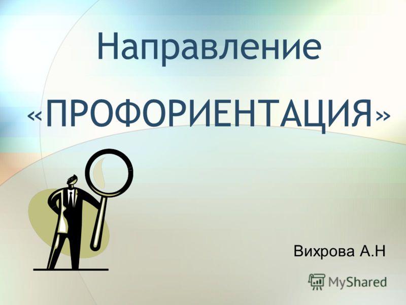 Направление «ПРОФОРИЕНТАЦИЯ» Вихрова А.Н