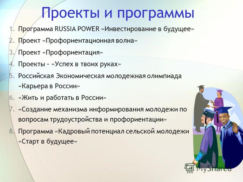 Проекты и программы 1.Программа RUSSIA POWER «Инвестирование в будущее» 2.Проект «Профориентационная волна» 3.Проект «Профориентация» 4.Проекты – «Успех в твоих руках» 5.Российская Экономическая молодежная олимпиада «Карьера в России» 6.«Жить и работ