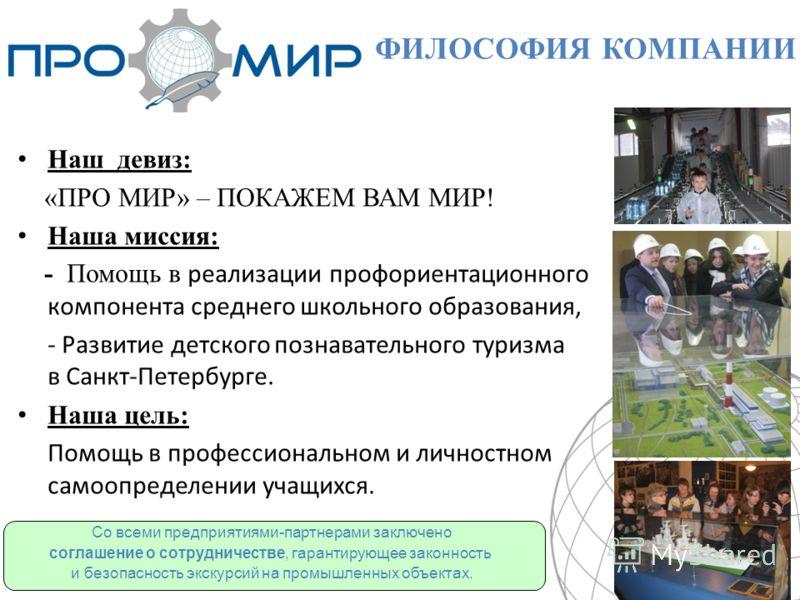 Наш девиз: «ПРО МИР» – ПОКАЖЕМ ВАМ МИР! Наша миссия: - Помощь в реализации профориентационного компонента среднего школьного образования, - Развитие детского познавательного туризма в Санкт-Петербурге. Наша цель: Помощь в профессиональном и личностно