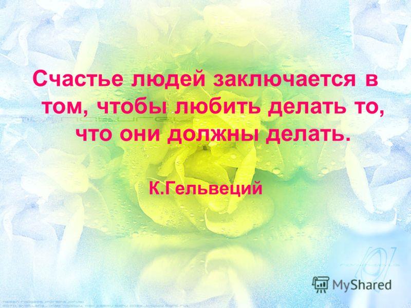 Счастье людей заключается в том, чтобы любить делать то, что они должны делать. К.Гельвеций