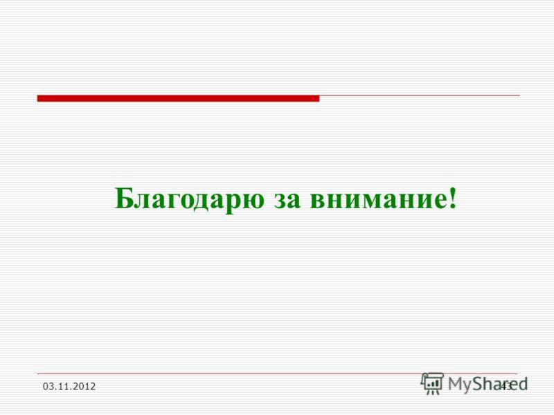 03.11.201243 Благодарю за внимание!