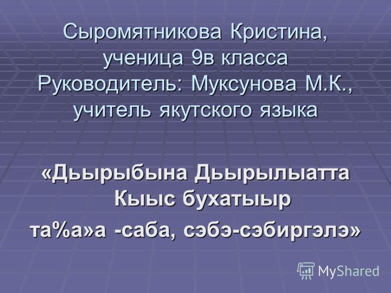 Сыромятникова Кристина, ученица 9в класса Руководитель: Муксунова М.К., учитель якутского языка «Дьырыбына Дьырылыатта Кыыс бухатыыр та%а»а -саба, сэбэ-сэбиргэлэ»