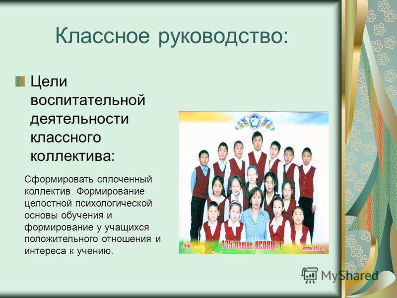 Классное руководство: Цели воспитательной деятельности классного коллектива: Сформировать сплоченный коллектив. Формирование целостной психологической основы обучения и формирование у учащихся положительного отношения и интереса к учению.