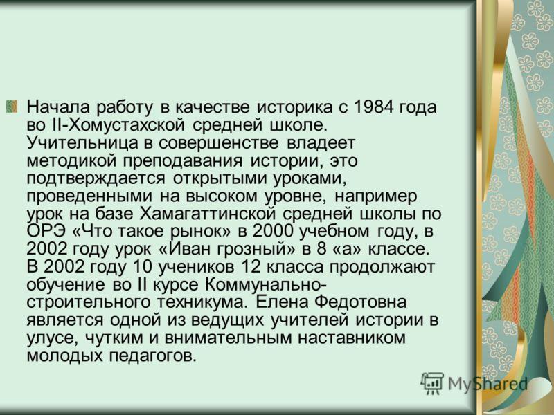 Начала работу в качестве историка с 1984 года во II-Хомустахской средней школе. Учительница в совершенстве владеет методикой преподавания истории, это подтверждается открытыми уроками, проведенными на высоком уровне, например урок на базе Хамагаттинс