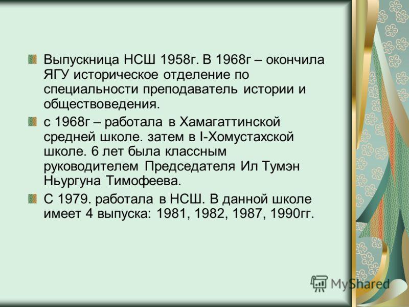 Выпускница НСШ 1958г. В 1968г – окончила ЯГУ историческое отделение по специальности преподаватель истории и обществоведения. с 1968г – работала в Хамагаттинской средней школе. затем в I-Хомустахской школе. 6 лет была классным руководителем Председат