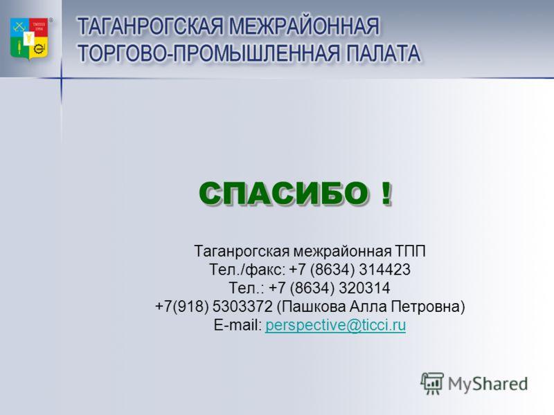 СПАСИБО ! СПАСИБО ! Таганрогская межрайонная ТПП Тел./факс: +7 (8634) 314423 Тел.: +7 (8634) 320314 +7(918) 5303372 (Пашкова Алла Петровна) E-mail: perspective@ticci.ruperspective@ticci.ru
