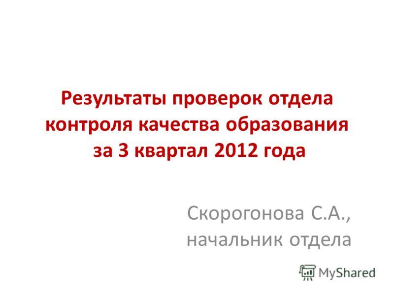 Результаты проверок отдела контроля качества образования за 3 квартал 2012 года Скорогонова С.А., начальник отдела