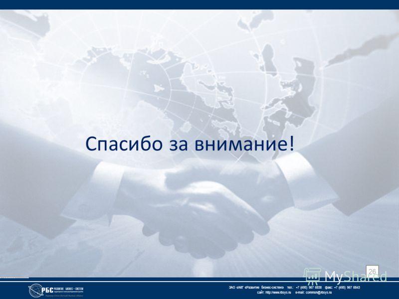 ЗАО « АКГ « Развитие бизнес-систем » тел.: +7 (495) 967 6838 факс: +7 (495) 967 6843 сайт: http://www.rbsys.ru e-mail: common@rbsys.ru Спасибо за внимание! 26