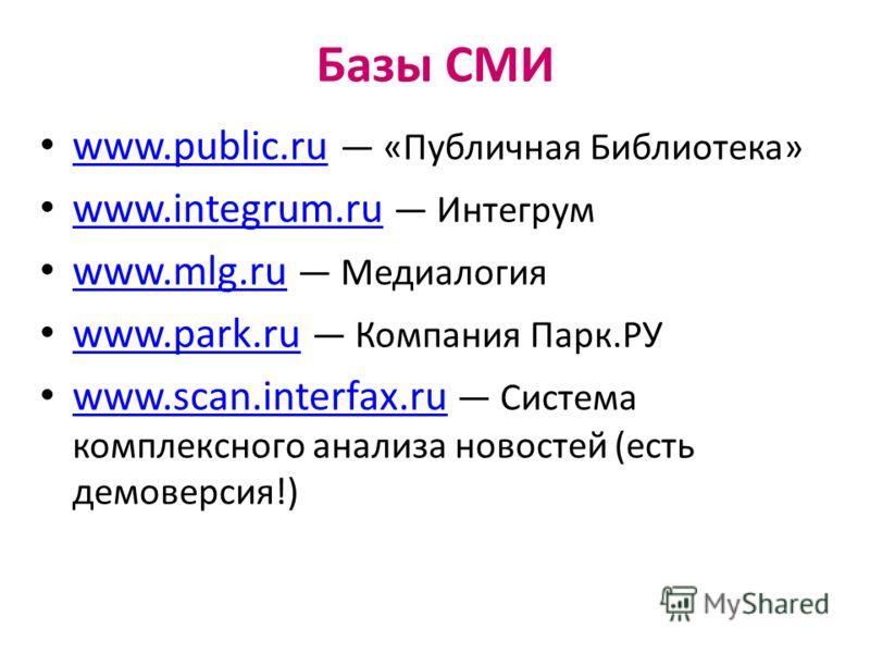 Базы СМИ www.public.ru «Публичная Библиотека» www.public.ru www.integrum.ru Интегрум www.integrum.ru www.mlg.ru Медиалогия www.mlg.ru www.park.ru Компания Парк.РУ www.park.ru www.scan.interfax.ru Система комплексного анализа новостей (есть демоверсия