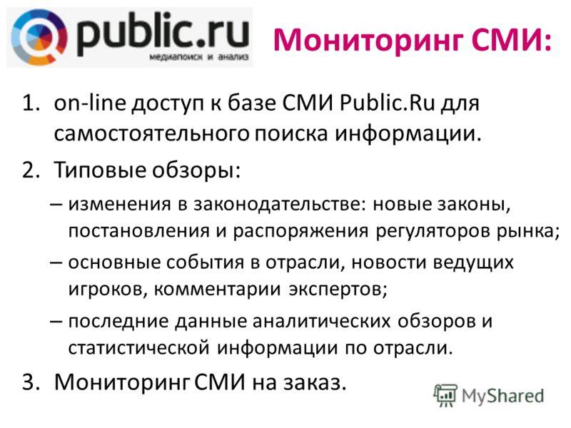 Мониторинг СМИ: 1.on-line доступ к базе СМИ Public.Ru для самостоятельного поиска информации. 2.Типовые обзоры: – изменения в законодательстве: новые законы, постановления и распоряжения регуляторов рынка; – основные события в отрасли, новости ведущи