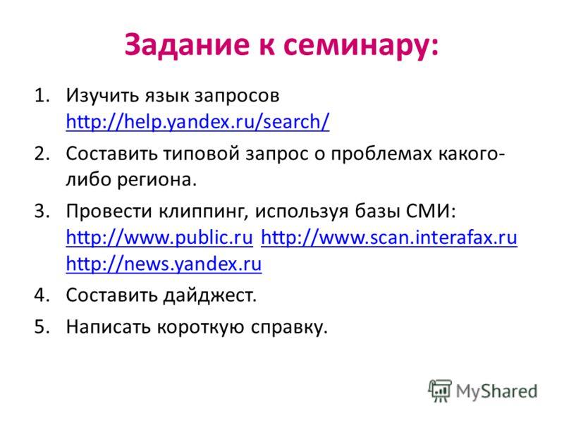 Задание к семинару: 1.Изучить язык запросов http://help.yandex.ru/search/ http://help.yandex.ru/search/ 2.Составить типовой запрос о проблемах какого- либо региона. 3.Провести клиппинг, используя базы СМИ: http://www.public.ru http://www.scan.interaf
