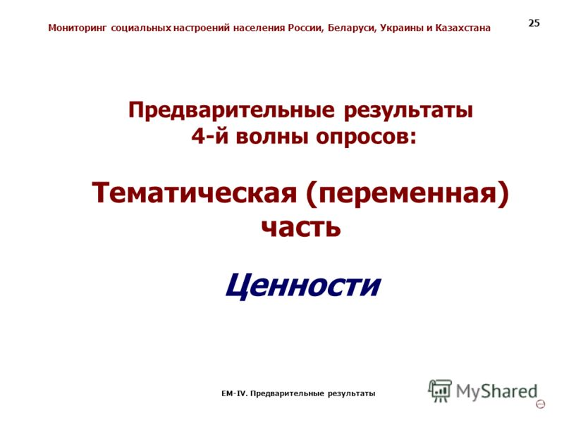 Мониторинг социальных настроений населения России, Беларуси, Украины и Казахстана ЕМ-IV. Предварительные результаты 25 Предварительные результаты 4-й волны опросов: Тематическая (переменная) часть Ценности