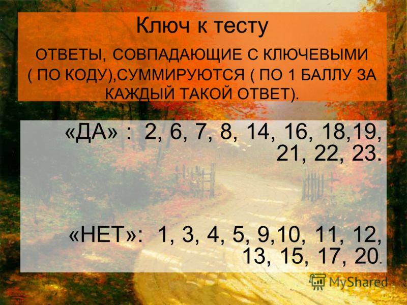 Ключ к тесту ОТВЕТЫ, СОВПАДАЮЩИЕ С КЛЮЧЕВЫМИ ( ПО КОДУ),СУММИРУЮТСЯ ( ПО 1 БАЛЛУ ЗА КАЖДЫЙ ТАКОЙ ОТВЕТ). «ДА» : 2, 6, 7, 8, 14, 16, 18,19, 21, 22, 23. «НЕТ»: 1, 3, 4, 5, 9,10, 11, 12, 13, 15, 17, 20.