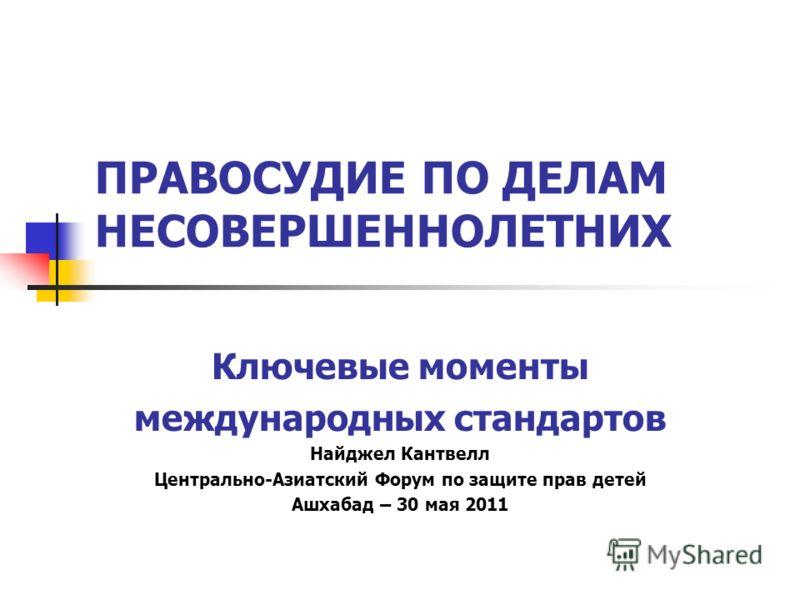 ПРАВОСУДИЕ ПО ДЕЛАМ НЕСОВЕРШЕННОЛЕТНИХ Ключевые моменты международных стандартов Найджел Кантвелл Центрально-Азиатский Форум по защите прав детей Ашхабад – 30 мая 2011