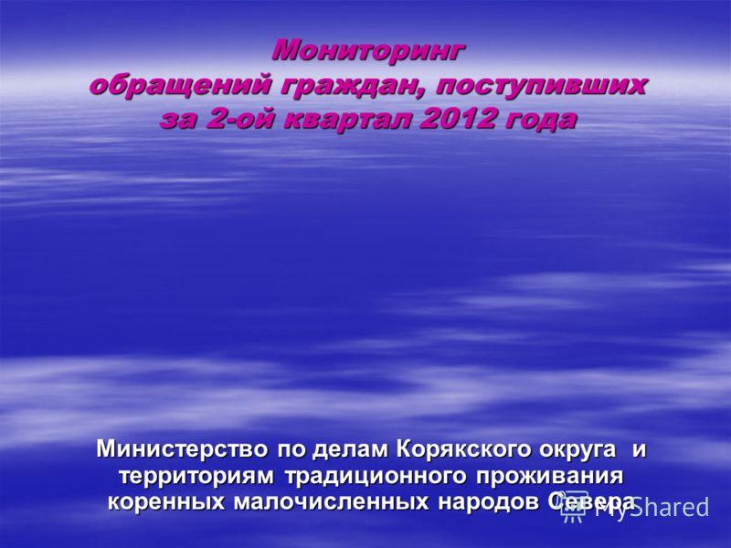 Мониторинг обращений граждан, поступивших за 2-ой квартал 2012 года Министерство по делам Корякского округа и территориям традиционного проживания коренных малочисленных народов Севера