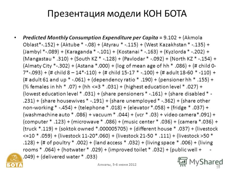 Алматы, 5-6 июня 2012 18 Презентация модели КОН БОТА Predicted Monthly Consumption Expenditure per Capita = 9.102 + (Akmola Oblast*-.152) + (Aktube * -.08) + (Atyrau * -.115) + (West Kazakhstan * -.135) + (Jambyl *-.089) + (Karaganda * -.101) + (Kost