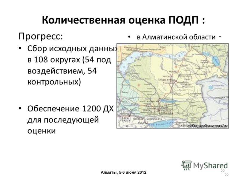 22 Количественная оценка ПОДП : Прогресс: Сбор исходных данных в 108 округах (54 под воздействием, 54 контрольных) Обеспечение 1200 ДХ для последующей оценки в Алматинской области - Алматы, 5-6 июня 2012 22