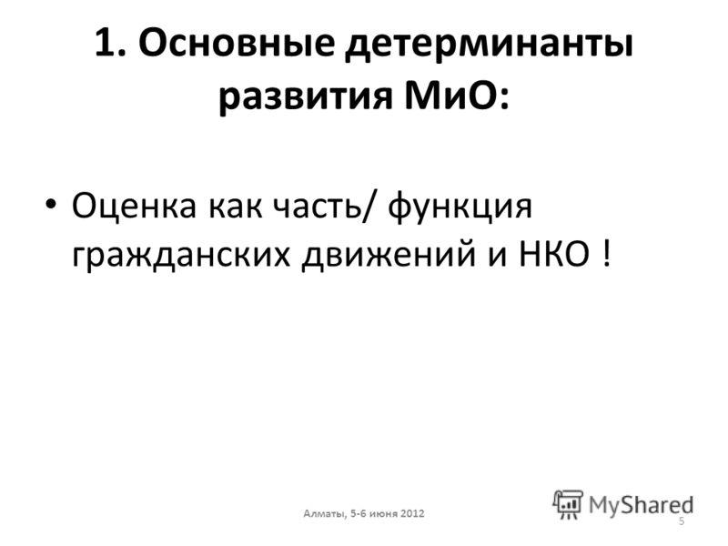 1. Основные детерминанты развития МиО: Оценка как часть/ функция гражданских движений и НКО ! Алматы, 5-6 июня 2012 5