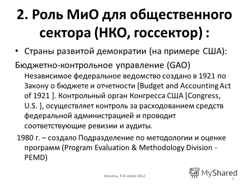 2. Роль МиО для общественного сектора (НКО, госсектор) : Страны развитой демократии (на примере США): Бюджетно-контрольное управление (GAO) Независимое федеральное ведомство cоздано в 1921 по Закону о бюджете и отчетности [Budget and Accounting Act o