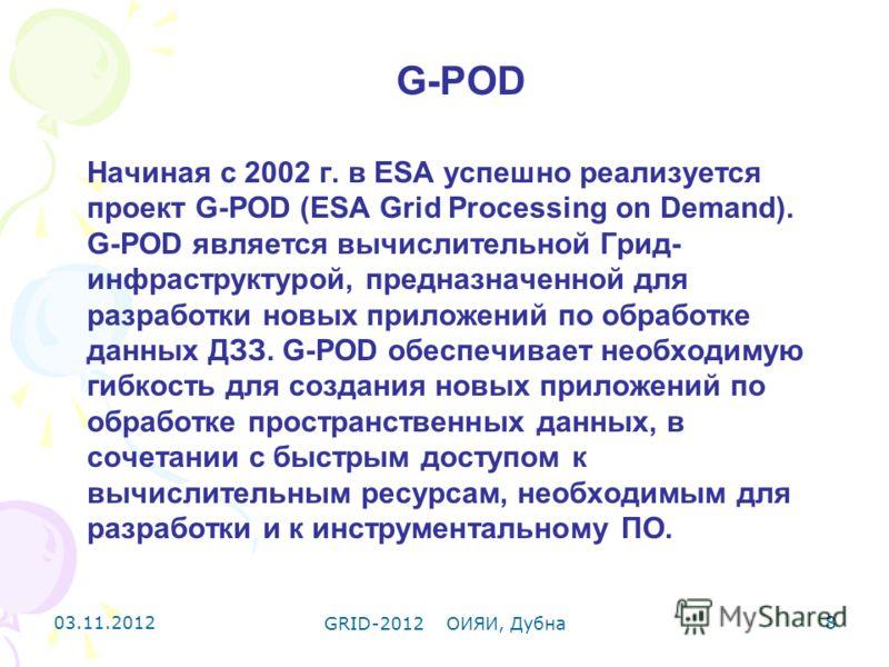 03.11.2012 GRID-2012 ОИЯИ, Дубна 8 G-POD Начиная с 2002 г. в ESA успешно реализуется проект G-POD (ESA Grid Processing on Demand). G-POD является вычислительной Грид- инфраструктурой, предназначенной для разработки новых приложений по обработке данны
