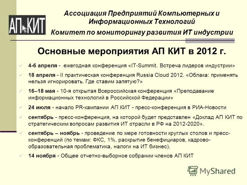 Ассоциация Предприятий Компьютерных и Информационных Технологий Комитет по мониторингу развития ИТ индустрии Основные мероприятия АП КИТ в 2012 г. 4-6 апреля - ежегодная конференция «IT-Summit. Встреча лидеров индустрии» 18 апреля - II практическая к