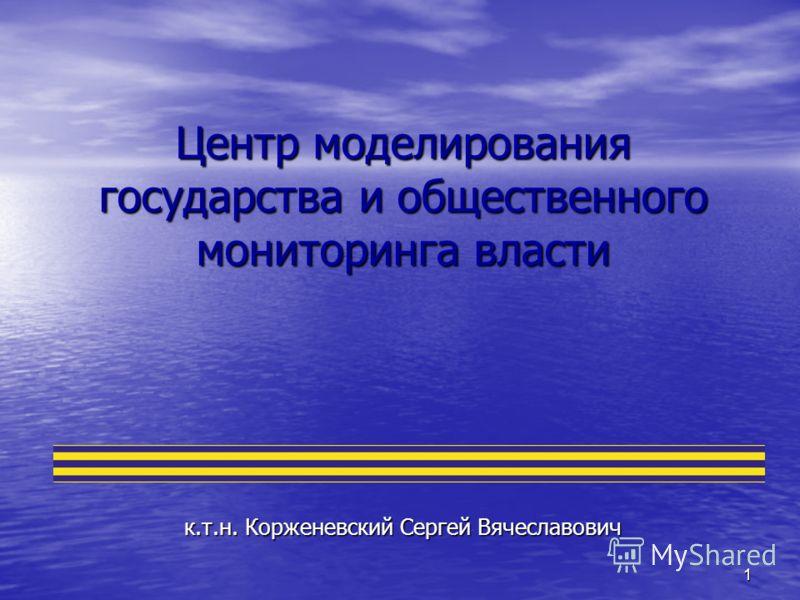 1 Центр моделирования государства и общественного мониторинга власти к.т.н. Корженевский Сергей Вячеславович