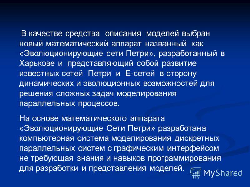 В качестве средства описания моделей выбран новый математический аппарат названный как «Эволюционирующие сети Петри», разработанный в Харькове и представляющий собой развитие известных сетей Петри и Е-сетей в сторону динамических и эволюционных возмо