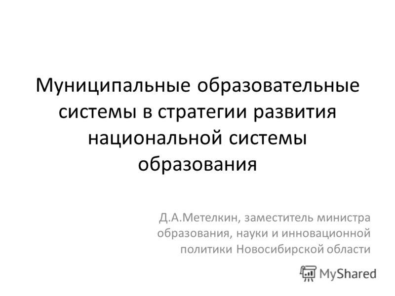 Муниципальные образовательные системы в стратегии развития национальной системы образования Д.А.Метелкин, заместитель министра образования, науки и инновационной политики Новосибирской области
