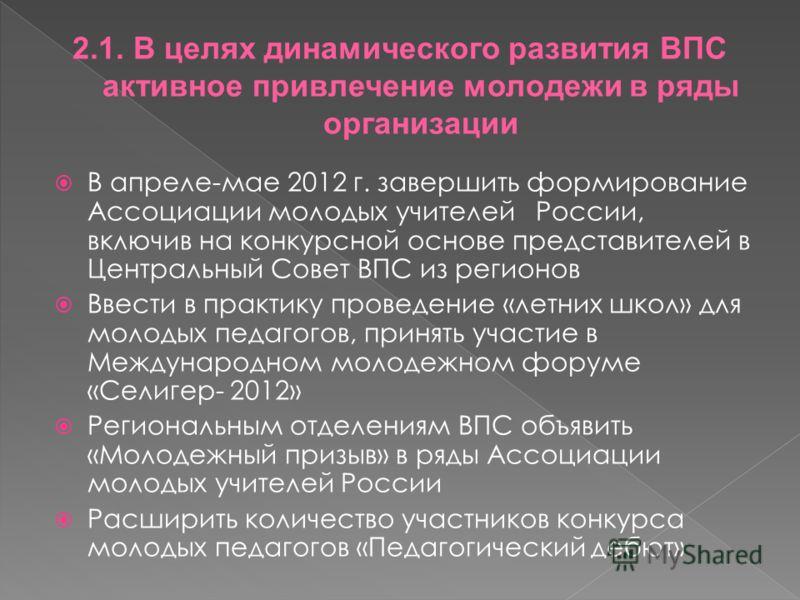 В апреле-мае 2012 г. завершить формирование Ассоциации молодых учителей России, включив на конкурсной основе представителей в Центральный Совет ВПС из регионов Ввести в практику проведение «летних школ» для молодых педагогов, принять участие в Междун