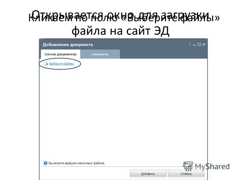 Открывается окно для загрузки файла на сайт ЭД Кликаем по полю «Выберите файлы»