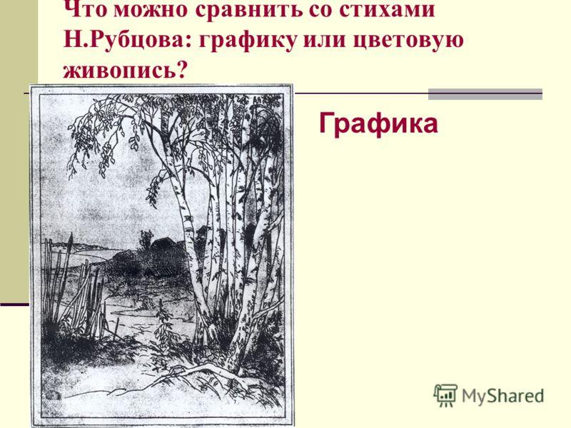 Что можно сравнить со стихами Н.Рубцова: графику или цветовую живопись? Графика