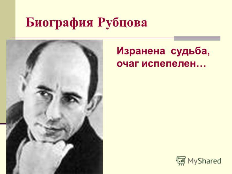 Биография Рубцова Изранена судьба, очаг испепелен…