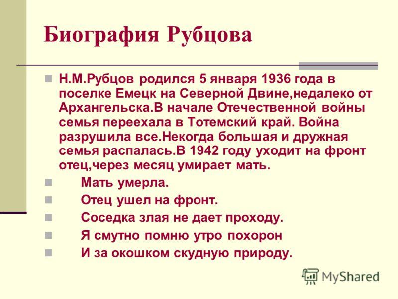 Биография Рубцова Н.М.Рубцов родился 5 января 1936 года в поселке Емецк на Северной Двине,недалеко от Архангельска.В начале Отечественной войны семья переехала в Тотемский край. Война разрушила все.Некогда большая и дружная семья распалась.В 1942 год