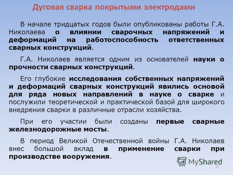 Дуговая сварка покрытыми электродами 27 В начале тридцатых годов были опубликованы работы Г.А. Николаева о влиянии сварочных напряжений и деформаций на работоспособность ответственных сварных конструкций. Г.А. Николаев является одним из основателей н