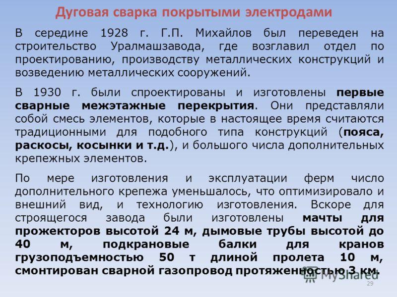 Дуговая сварка покрытыми электродами 29 В середине 1928 г. Г.П. Михайлов был переведен на строительство Уралмашзавода, где возглавил отдел по проектированию, производству металлических конструкций и возведению металлических сооружений. В 1930 г. были