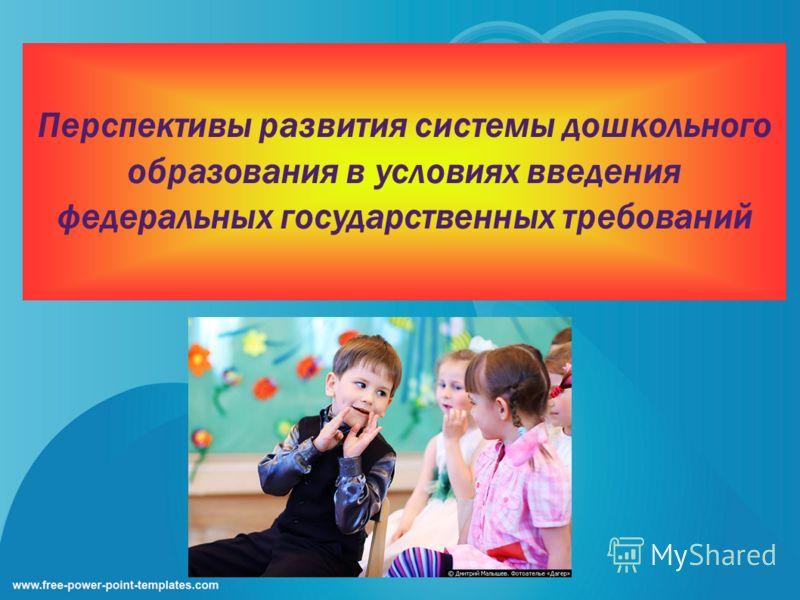 Перспективы развития системы дошкольного образования в условиях введения федеральных государственных требований