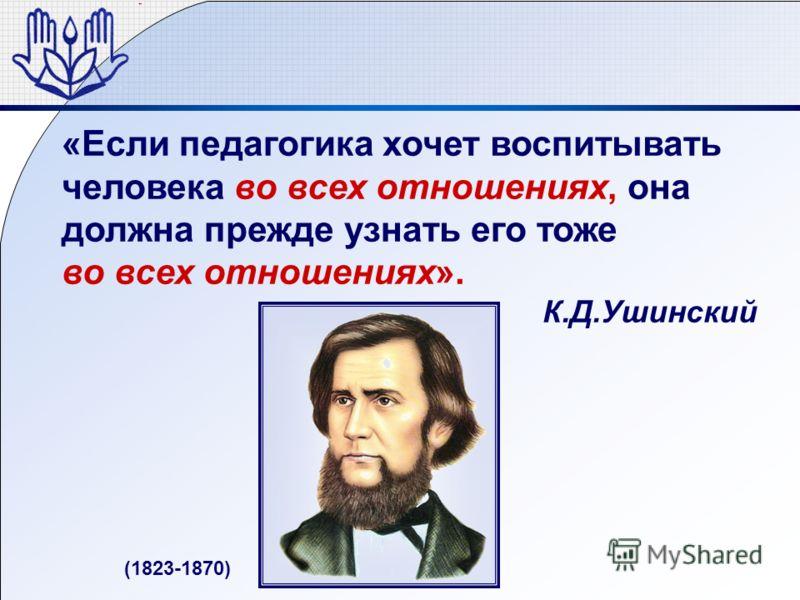 «Если педагогика хочет воспитывать человека во всех отношениях, она должна прежде узнать его тоже во всех отношениях». К.Д.Ушинский (1823-1870)