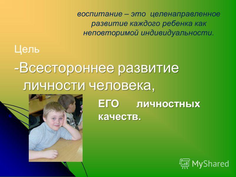 воспитание – это целенаправленное развитие каждого ребенка как неповторимой индивидуальности. Цель -Всестороннее развитие личности человека, -Всестороннее развитие личности человека, ЕГО личностных качеств.