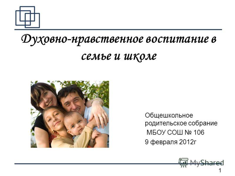 1 Духовно-нравственное воспитание в семье и школе Общешкольное родительское собрание МБОУ СОШ 106 9 февраля 2012г