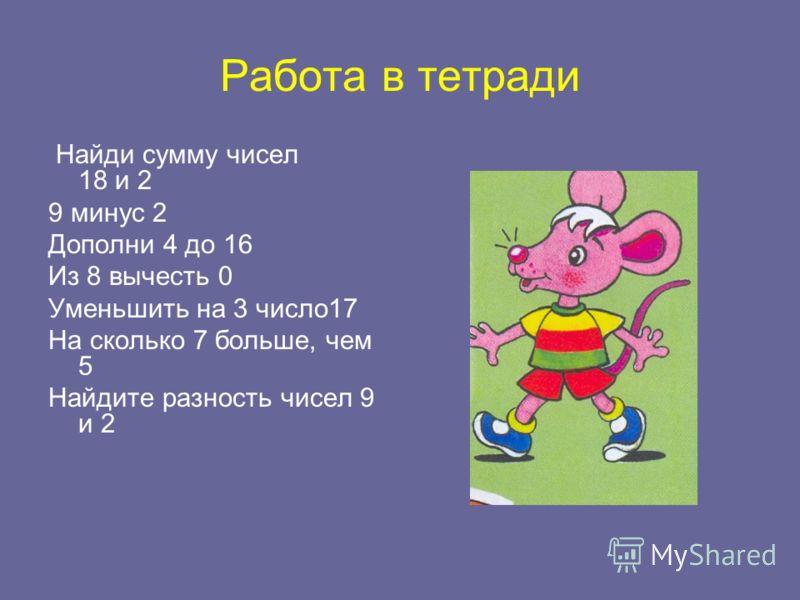 Работа в тетради Найди сумму чисел 18 и 2 9 минус 2 Дополни 4 до 16 Из 8 вычесть 0 Уменьшить на 3 число17 На сколько 7 больше, чем 5 Найдите разность чисел 9 и 2