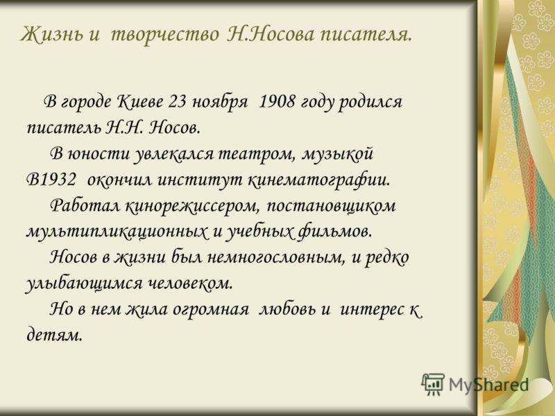 Жизнь и творчество Н.Носова писателя. В городе Киеве 23 ноября 1908 году родился писатель Н.Н. Носов. В юности увлекался театром, музыкой В1932 окончил институт кинематографии. Работал кинорежиссером, постановщиком мультипликационных и учебных фильмо