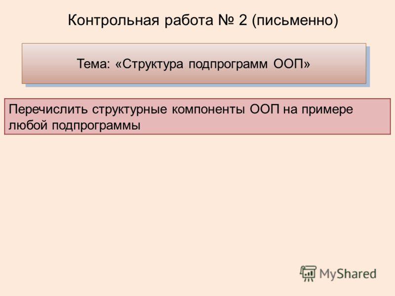 Контрольная работа 2 (письменно) Тема: «Структура подпрограмм ООП» Перечислить структурные компоненты ООП на примере любой подпрограммы