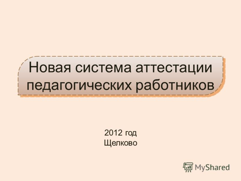 Новая система аттестации педагогических работников 2012 год Щелково