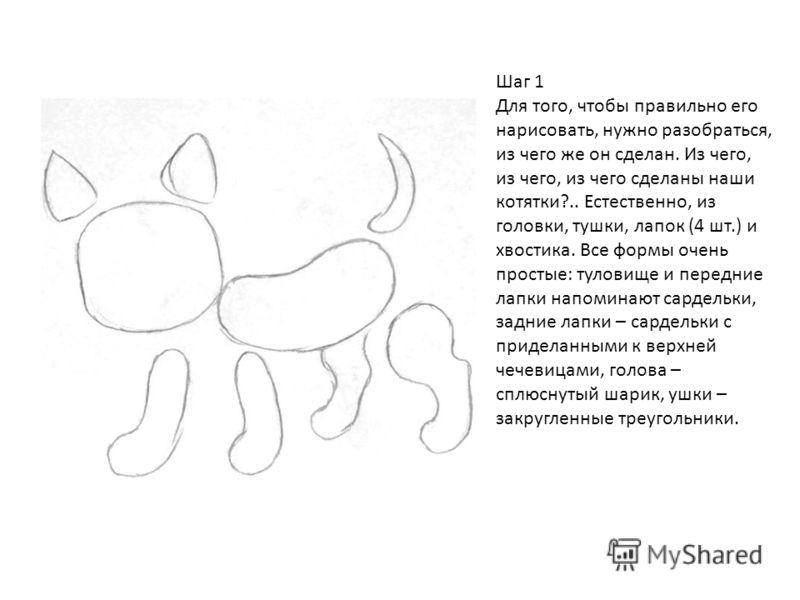 Шаг 1 Для того, чтобы правильно его нарисовать, нужно разобраться, из чего же он сделан. Из чего, из чего, из чего сделаны наши котятки?.. Естественно, из головки, тушки, лапок (4 шт.) и хвостика. Все формы очень простые: туловище и передние лапки на